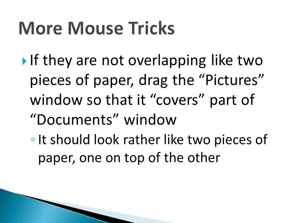 More Mouse Tricks If they are not overlapping like two pieces of paper, drag the Pictures window so that it covers part of Documents window.