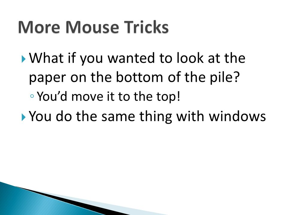 More Mouse Tricks What if you wanted to look at the paper on the bottom of the pile You'd move it to the top!