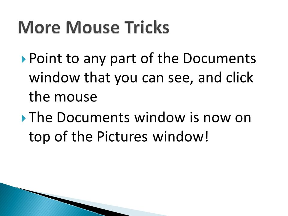 More Mouse Tricks Point to any part of the Documents window that you can see, and click the mouse.