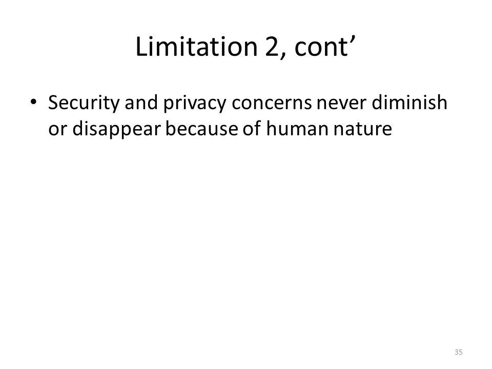 Limitation 2, cont' Security and privacy concerns never diminish or disappear because of human nature.
