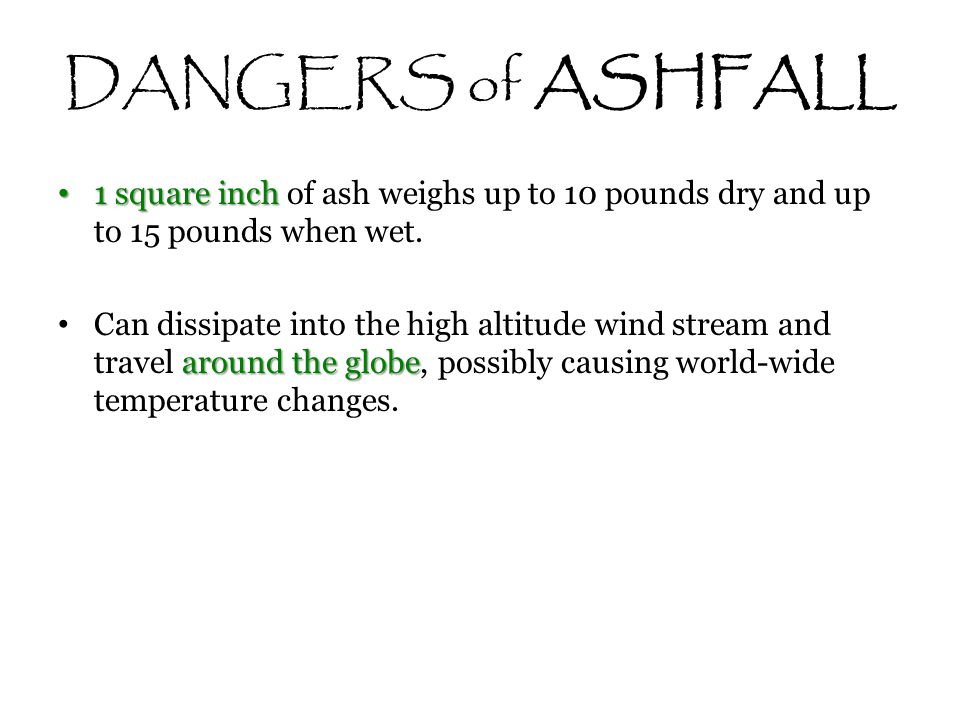 DANGERS of ASHFALL 1 square inch of ash weighs up to 10 pounds dry and up to 15 pounds when wet.