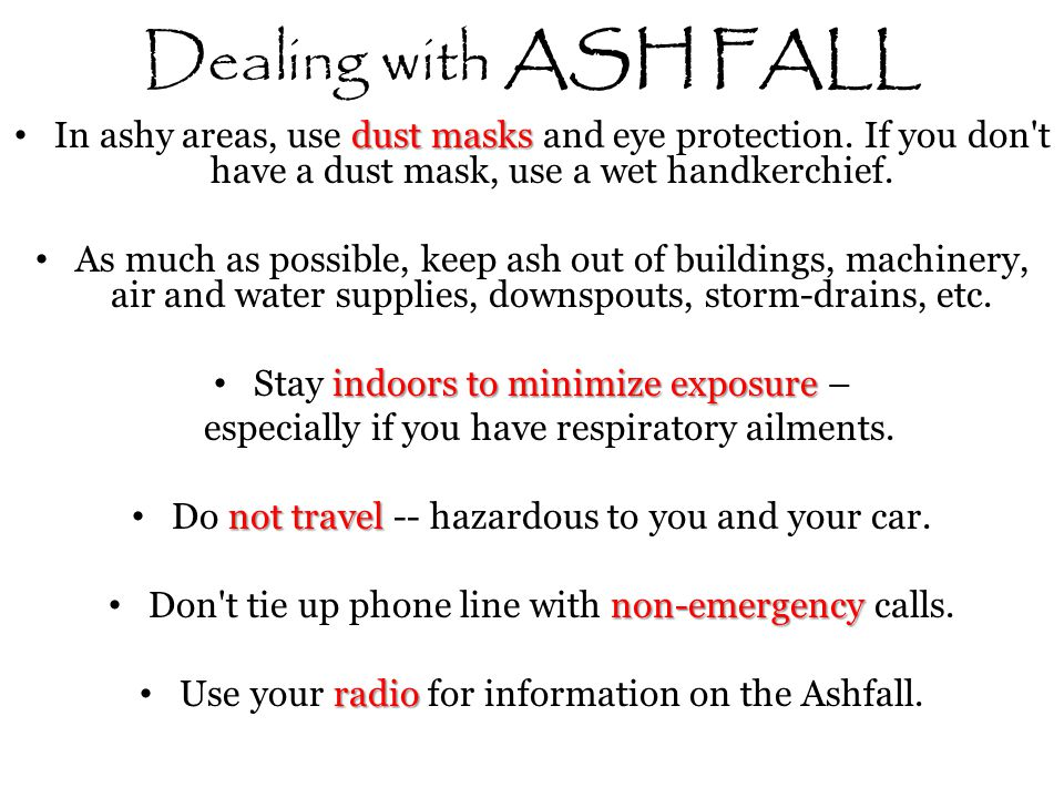 Dealing with ASH FALL In ashy areas, use dust masks and eye protection. If you don t have a dust mask, use a wet handkerchief.