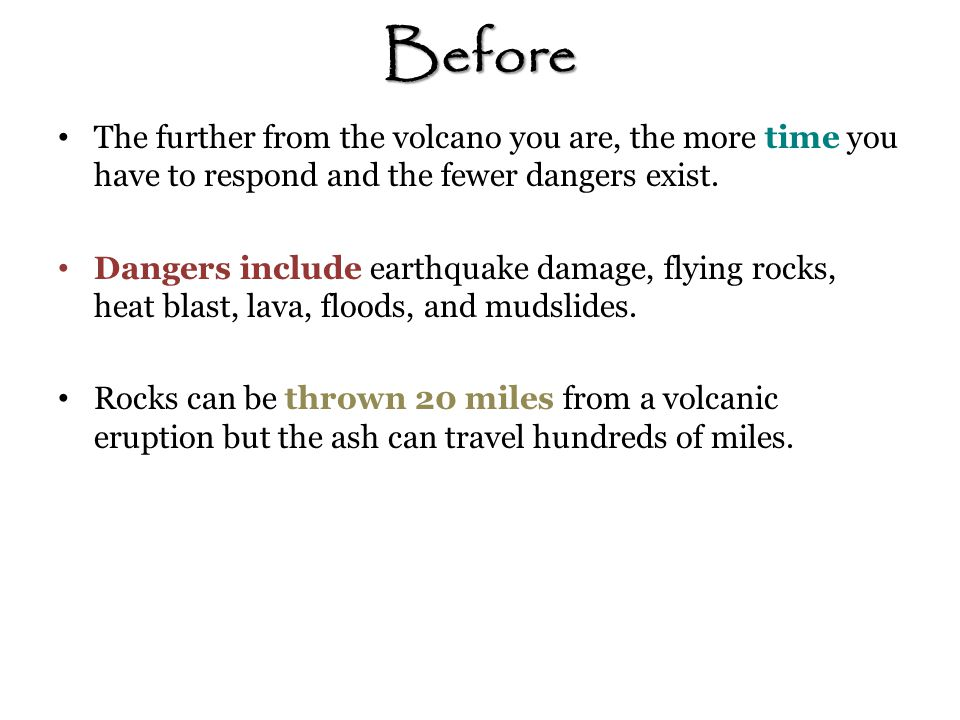 Before The further from the volcano you are, the more time you have to respond and the fewer dangers exist.