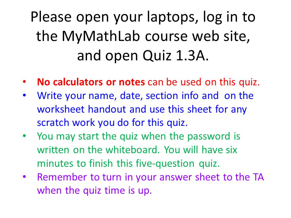 Please open your laptops, log in to the MyMathLab course web site, and open Quiz 1.3A.
