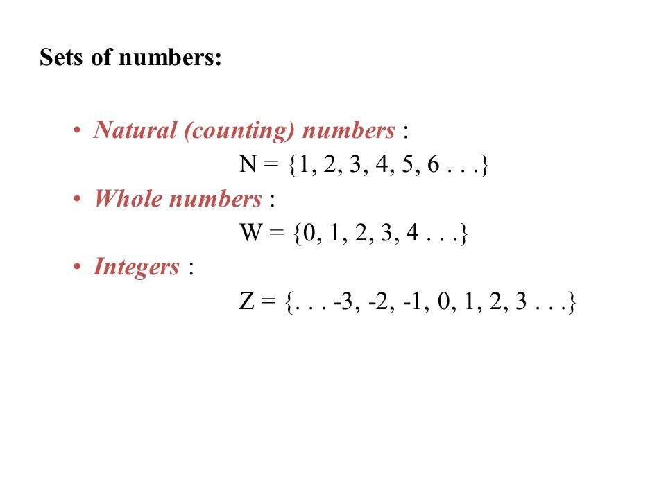 Sets of numbers: Natural (counting) numbers : N = {1, 2, 3, 4, 5, 6 . . .} Whole numbers : W = {0, 1, 2, 3, 4 . . .}