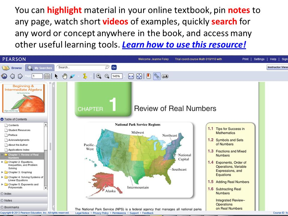 You can highlight material in your online textbook, pin notes to any page, watch short videos of examples, quickly search for any word or concept anywhere in the book, and access many other useful learning tools.