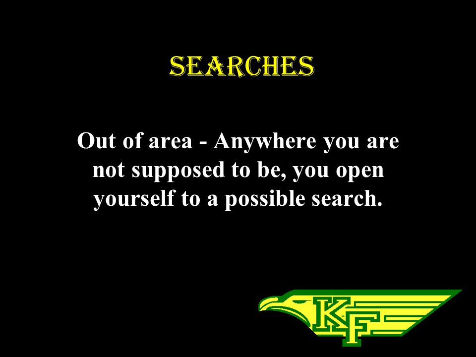 SEARCHES Out of area - Anywhere you are not supposed to be, you open yourself to a possible search.