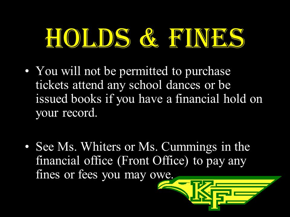 Holds & Fines You will not be permitted to purchase tickets attend any school dances or be issued books if you have a financial hold on your record.
