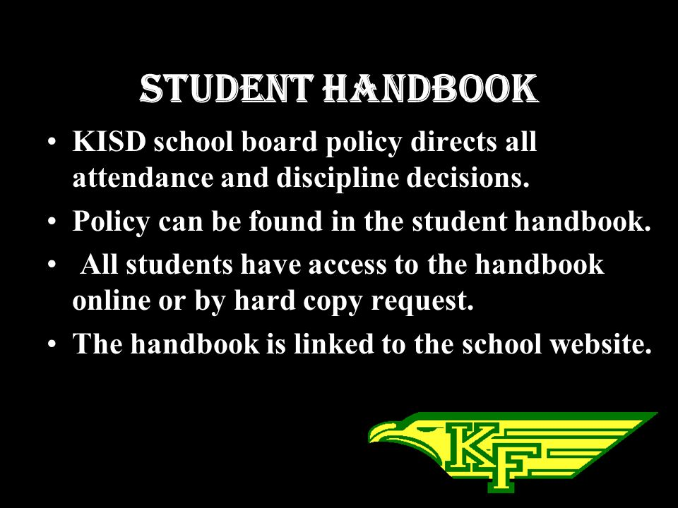 Student Handbook KISD school board policy directs all attendance and discipline decisions. Policy can be found in the student handbook.