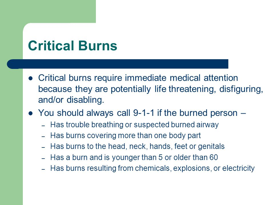 Critical Burns Critical burns require immediate medical attention because they are potentially life threatening, disfiguring, and/or disabling.