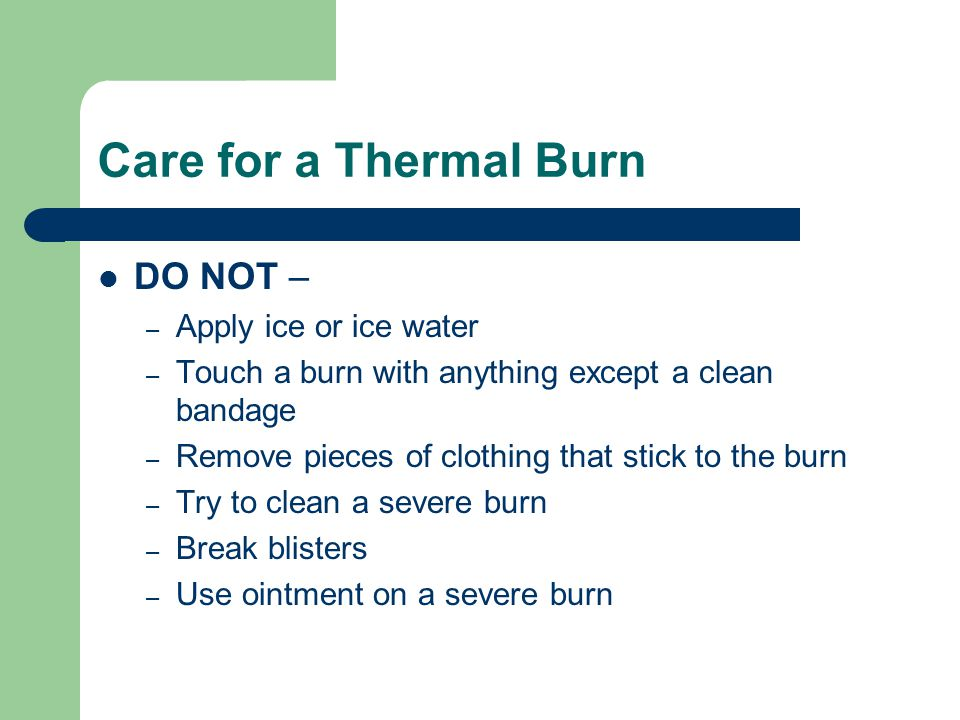 Care for a Thermal Burn DO NOT – Apply ice or ice water