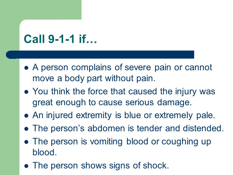 Call 9-1-1 if… A person complains of severe pain or cannot move a body part without pain.