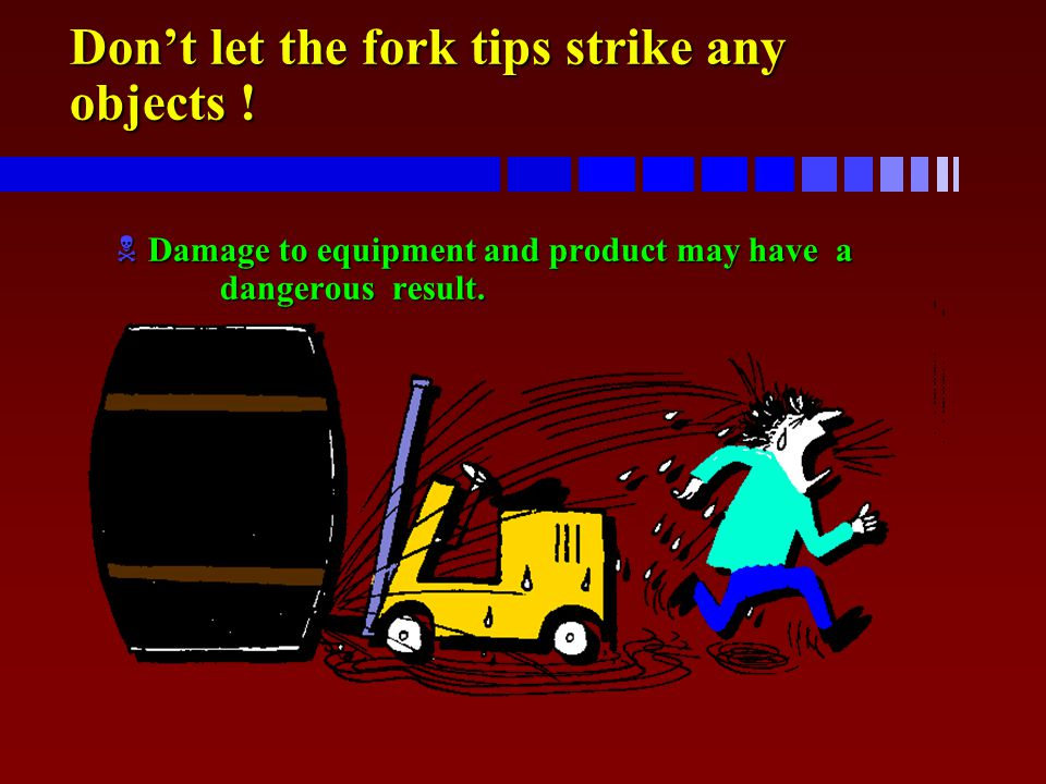 Don't let the fork tips strike any objects !