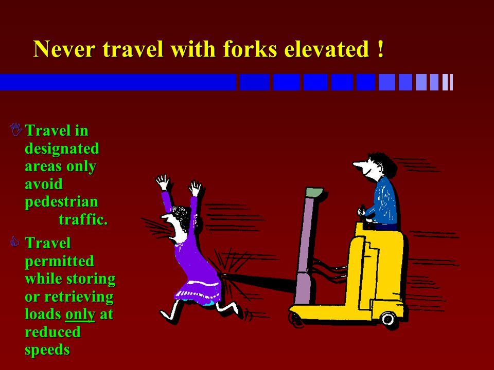 Never travel with forks elevated !