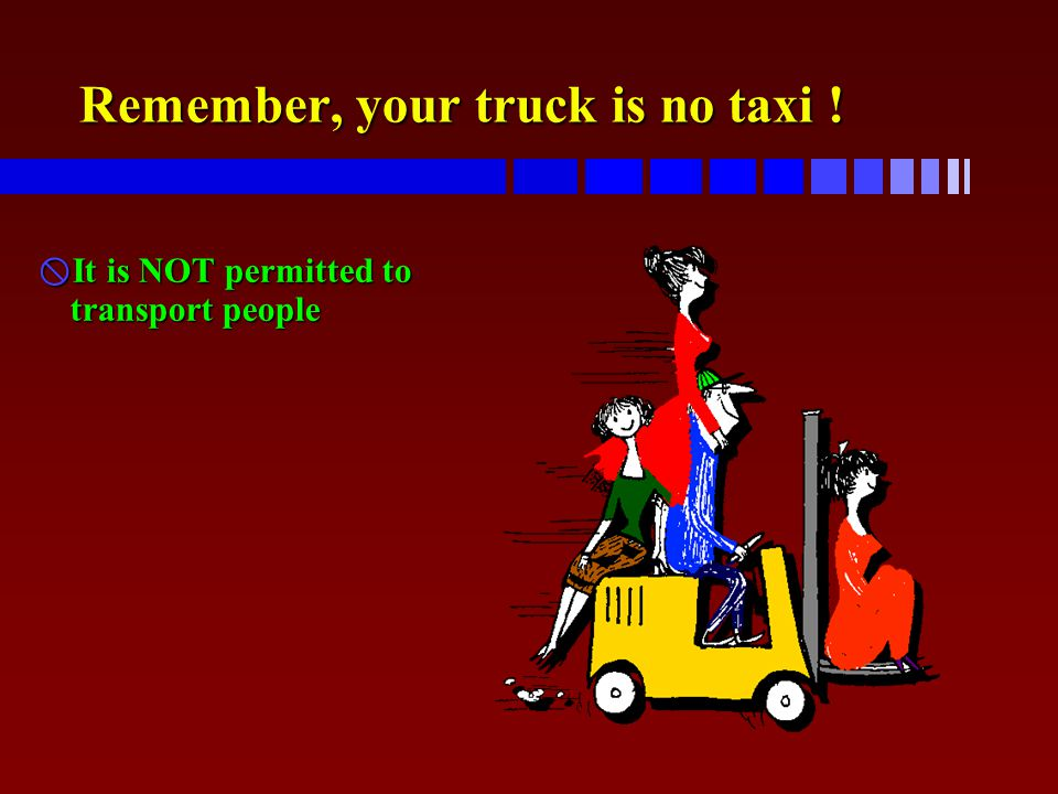 Remember, your truck is no taxi !