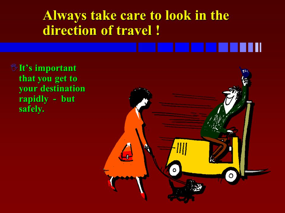 Always take care to look in the direction of travel !