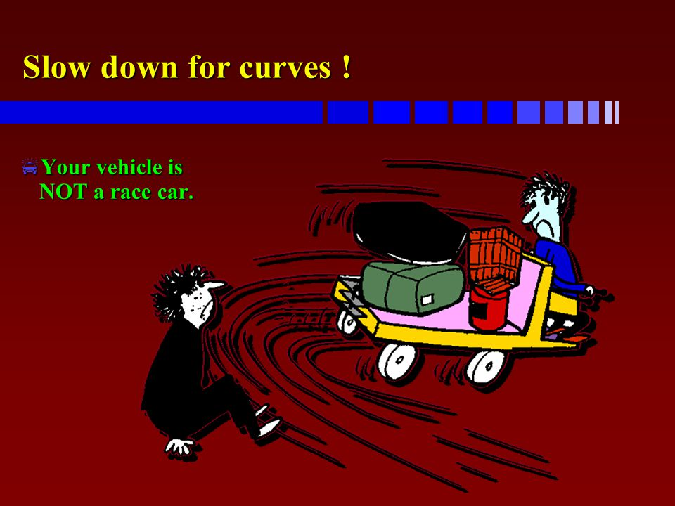 Slow down for curves ! Your vehicle is NOT a race car.