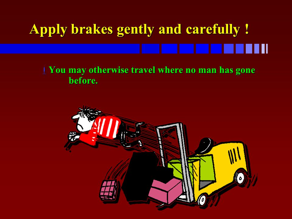 Apply brakes gently and carefully !