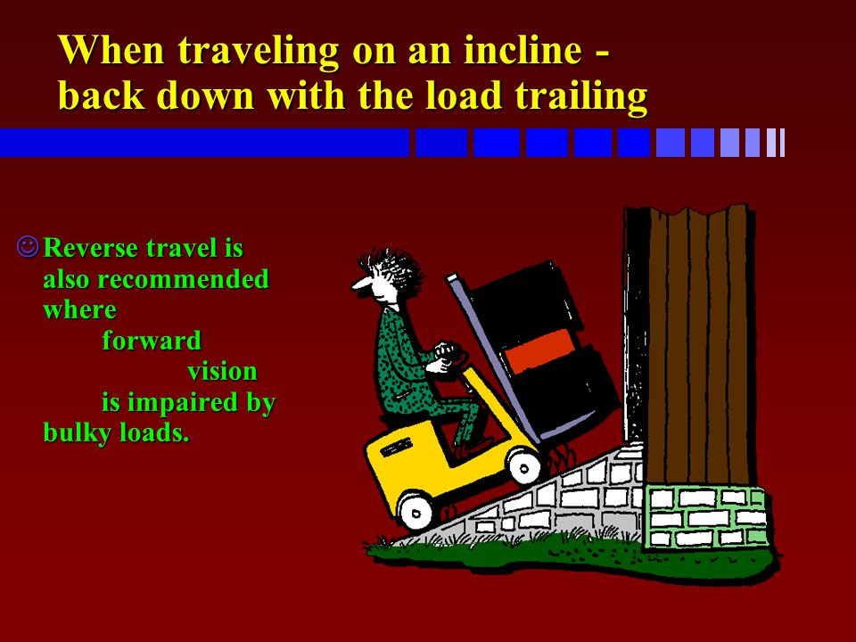 When traveling on an incline - back down with the load trailing