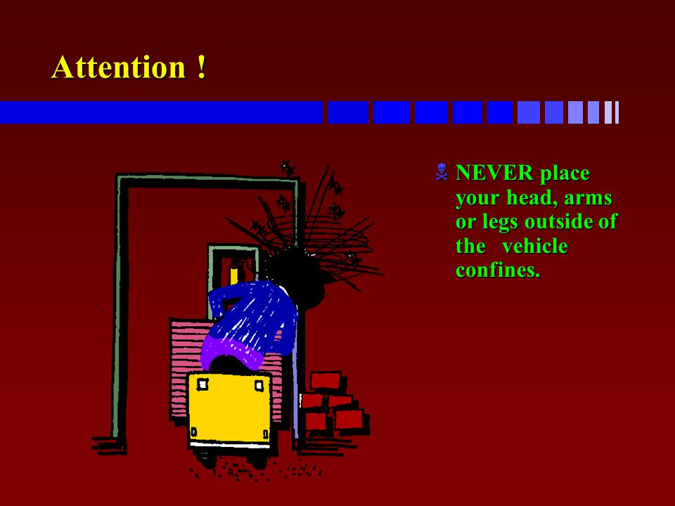 Attention ! NEVER place your head, arms or legs outside of the vehicle confines.