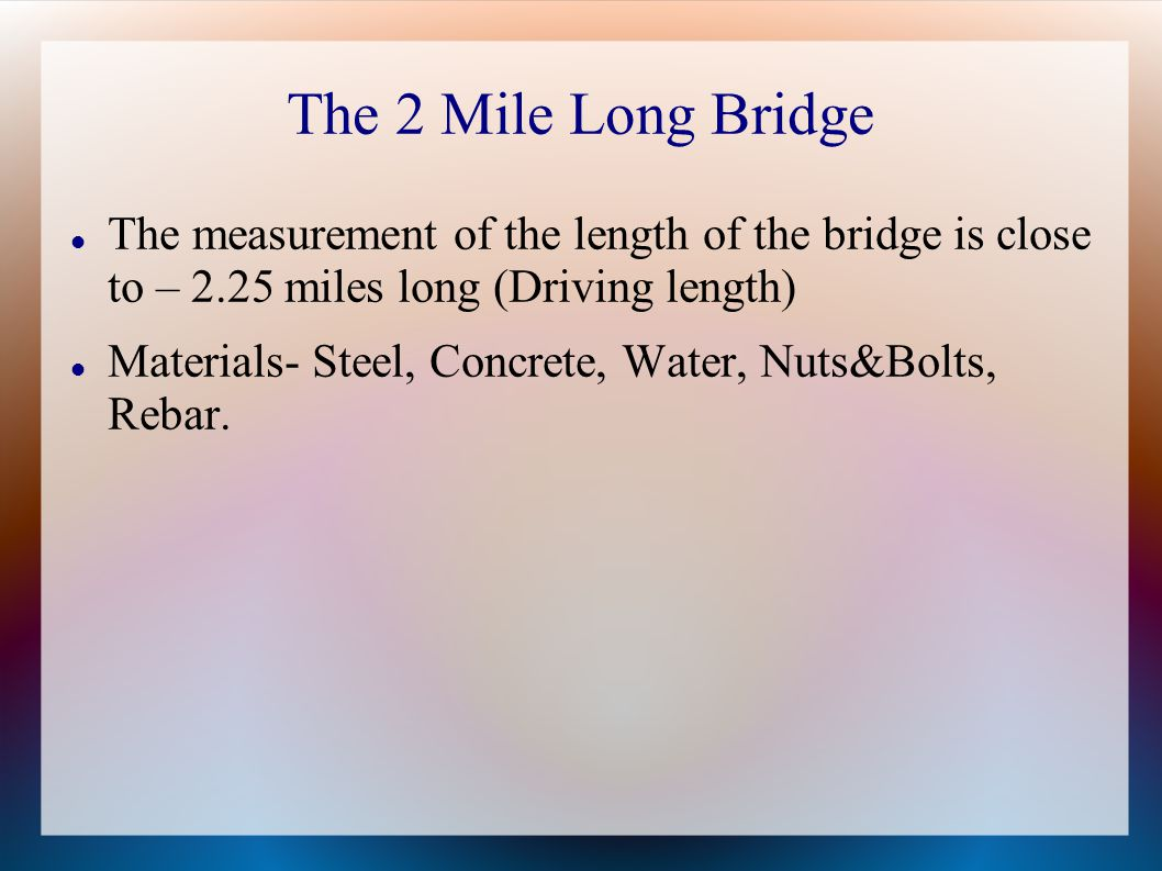The 2 Mile Long Bridge The measurement of the length of the bridge is close to – 2.25 miles long (Driving length)