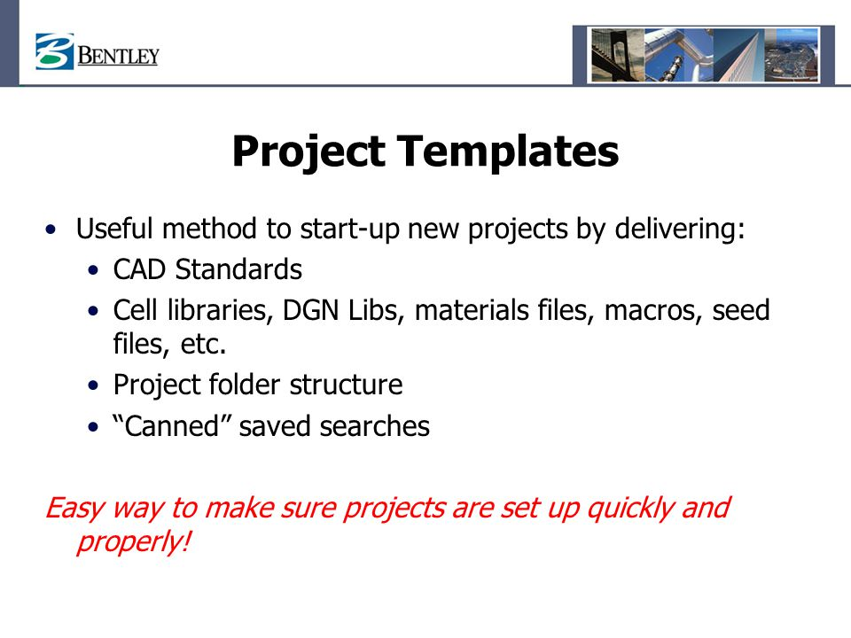 Project Templates Useful method to start-up new projects by delivering: CAD Standards.