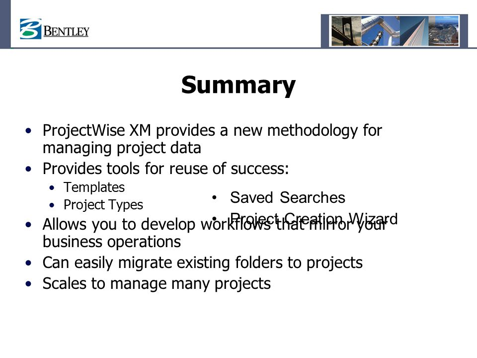 Summary ProjectWise XM provides a new methodology for managing project data. Provides tools for reuse of success: