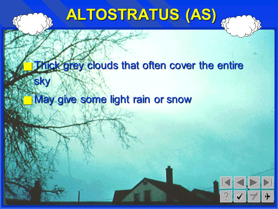 ALTOSTRATUS (AS) Thick grey clouds that often cover the entire sky