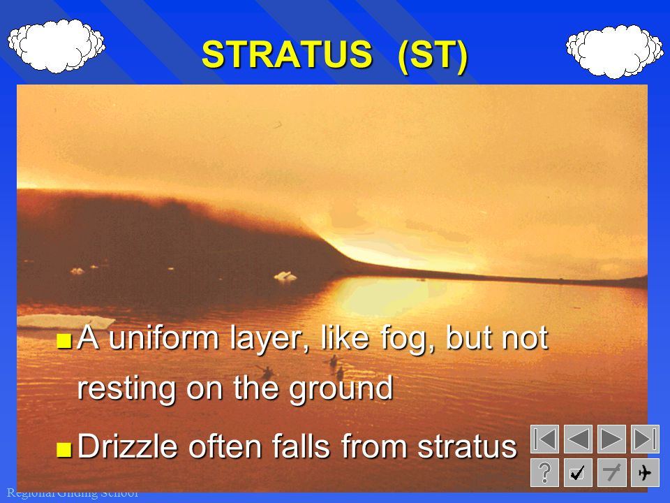 STRATUS (ST) A uniform layer, like fog, but not resting on the ground