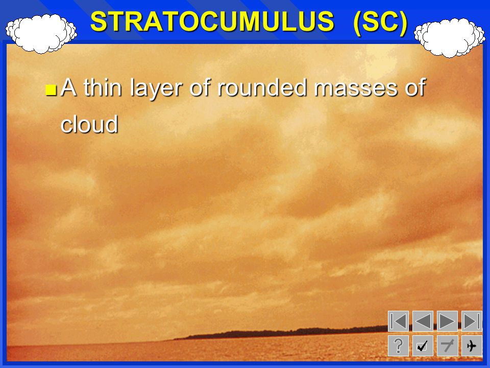 STRATOCUMULUS (SC) A thin layer of rounded masses of cloud