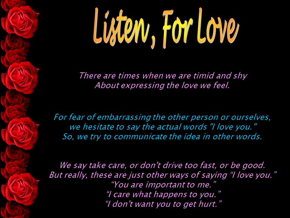 Listen , For Love There are times when we are timid and shy About expressing the love we feel.