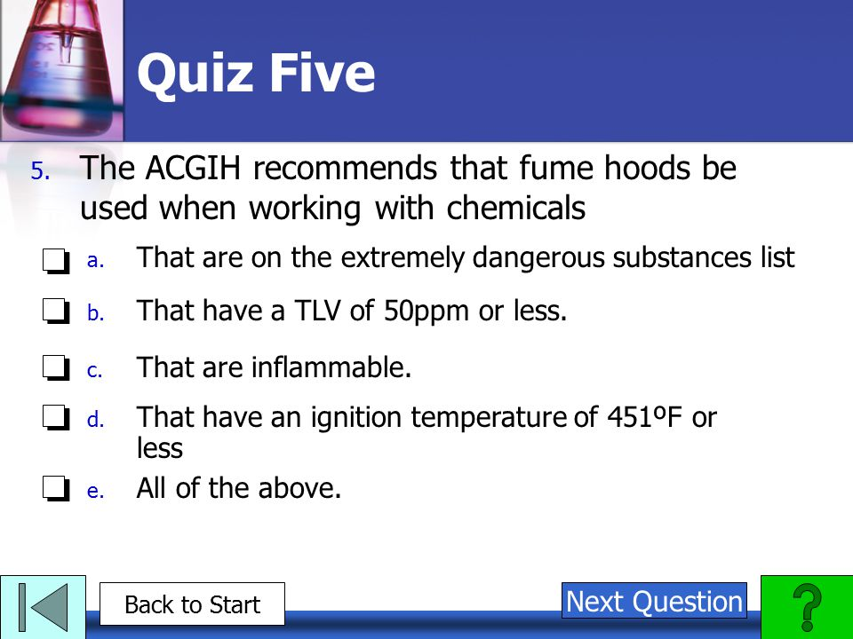 Quiz Five The ACGIH recommends that fume hoods be used when working with chemicals. That are on the extremely dangerous substances list.