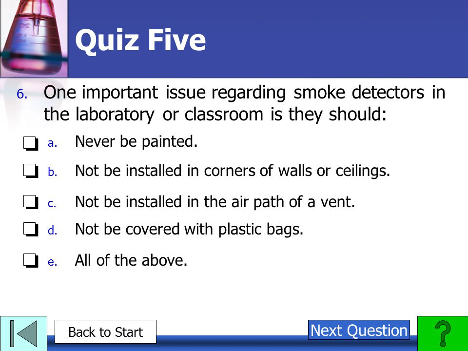 Quiz Five One important issue regarding smoke detectors in the laboratory or classroom is they should: