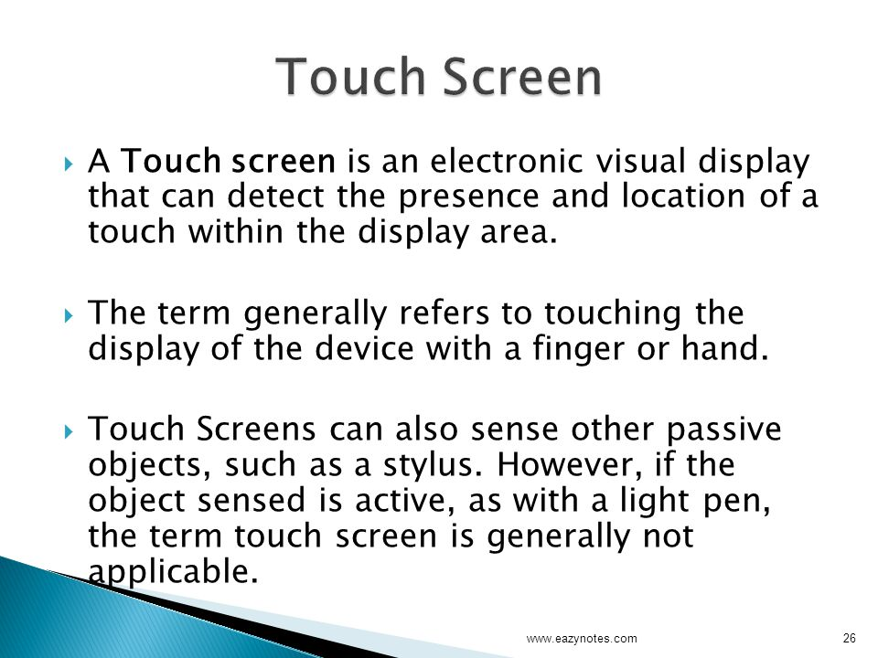 Touch Screen A Touch screen is an electronic visual display that can detect the presence and location of a touch within the display area.