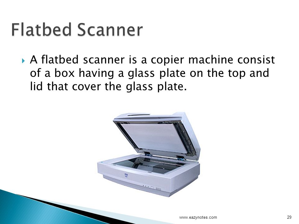 Flatbed Scanner A flatbed scanner is a copier machine consist of a box having a glass plate on the top and lid that cover the glass plate.