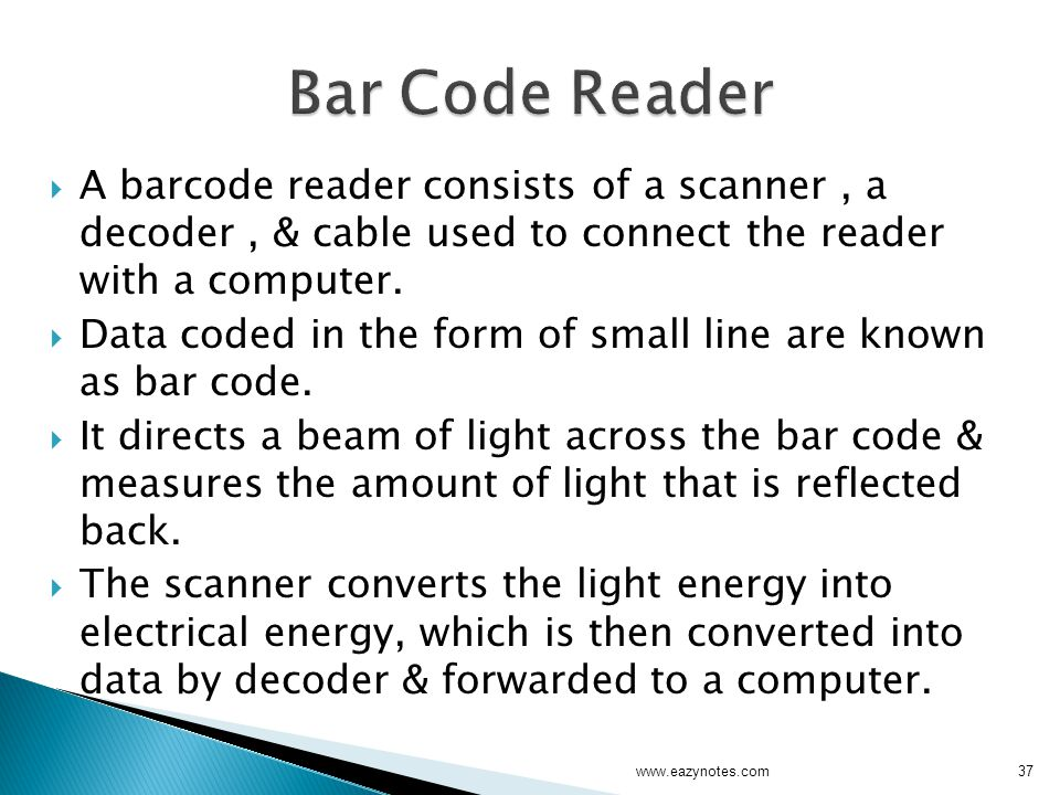 Bar Code Reader A barcode reader consists of a scanner , a decoder , & cable used to connect the reader with a computer.