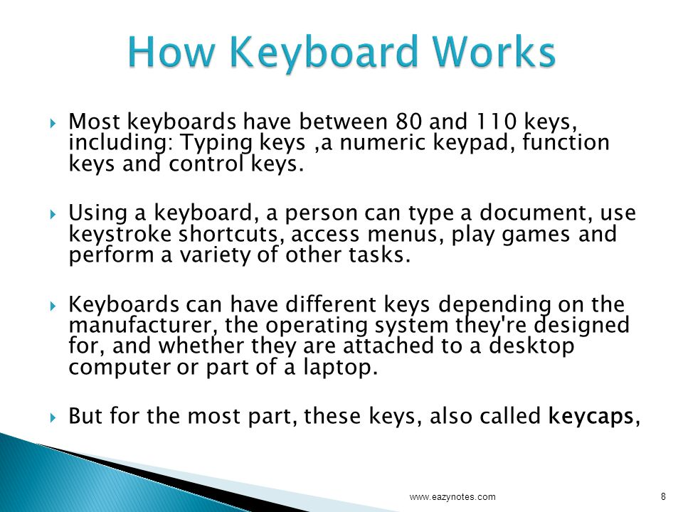 How Keyboard Works Most keyboards have between 80 and 110 keys, including: Typing keys ,a numeric keypad, function keys and control keys.