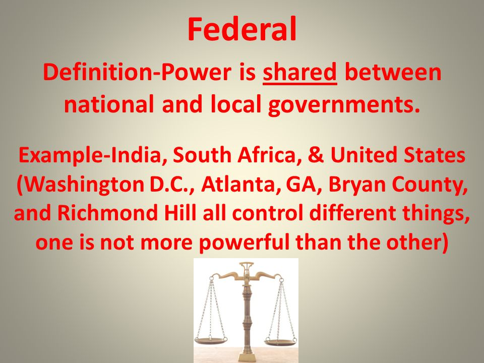 Federal Definition-Power is shared between national and local governments. Example-India, South Africa, & United States.