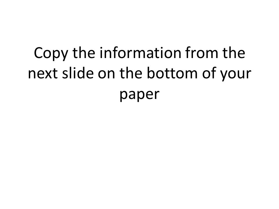Copy the information from the next slide on the bottom of your paper