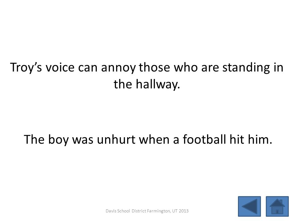 Troy's voice can annoy those who are standing in the hallway.