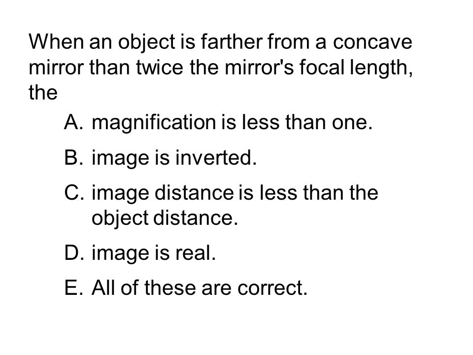 When an object is farther from a concave mirror than twice the mirror s focal length, the