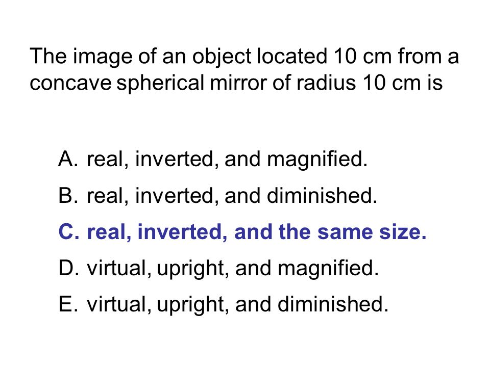 The image of an object located 10 cm from a concave spherical mirror of radius 10 cm is