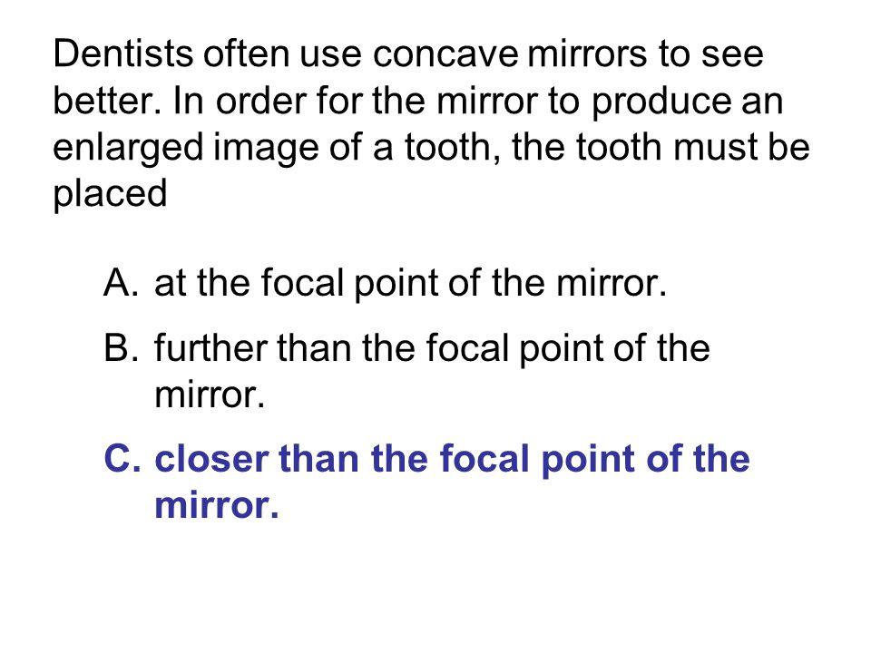 Dentists often use concave mirrors to see better