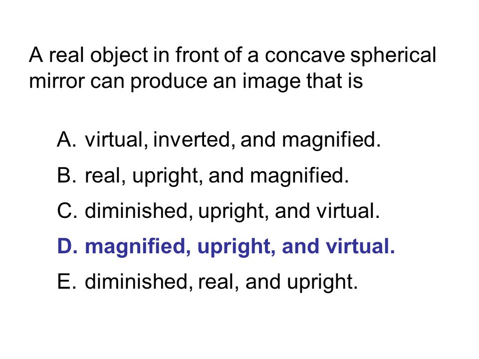 A real object in front of a concave spherical mirror can produce an image that is