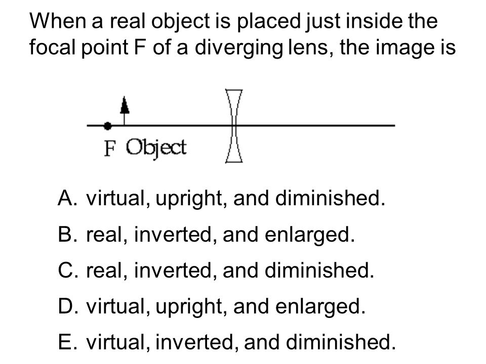 When a real object is placed just inside the focal point F of a diverging lens, the image is