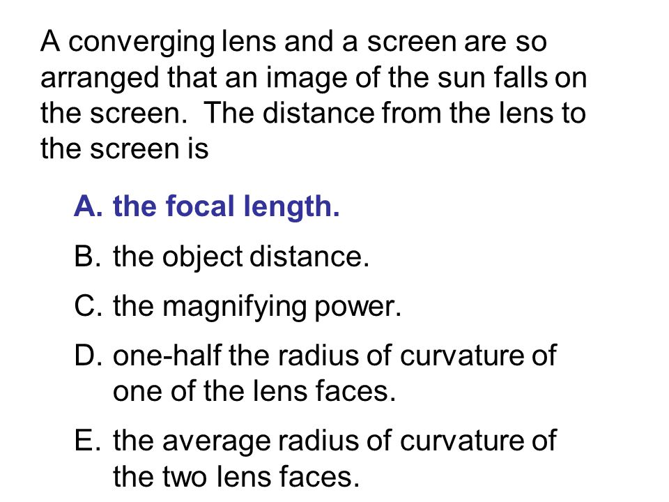 A converging lens and a screen are so arranged that an image of the sun falls on the screen. The distance from the lens to the screen is
