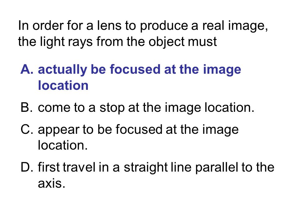 In order for a lens to produce a real image, the light rays from the object must