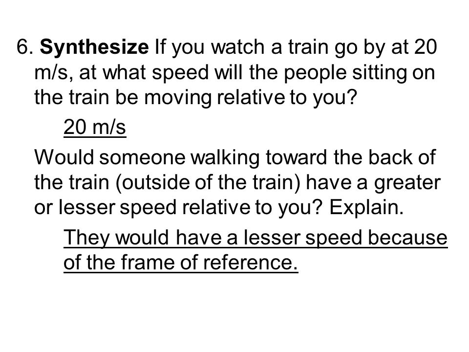 6. Synthesize If you watch a train go by at 20 m/s, at what speed will the people sitting on the train be moving relative to you