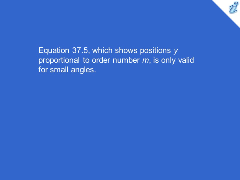 Equation 37.5, which shows positions y proportional to order number m, is only valid for small angles.