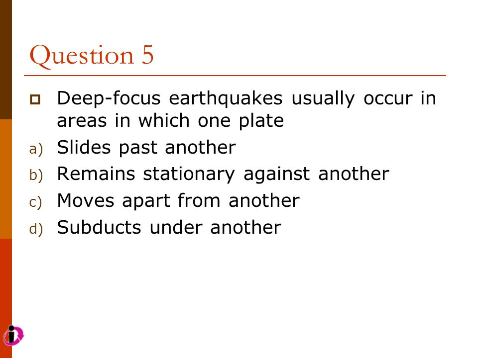 Question 5 Deep-focus earthquakes usually occur in areas in which one plate. Slides past another. Remains stationary against another.